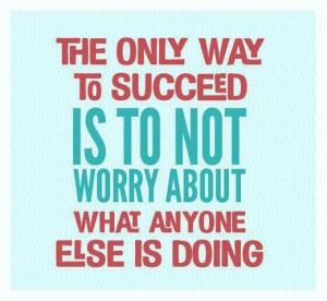 the-only-way-to-succeed-is-to-not-worry-about-what-everyone-else-is-doing1